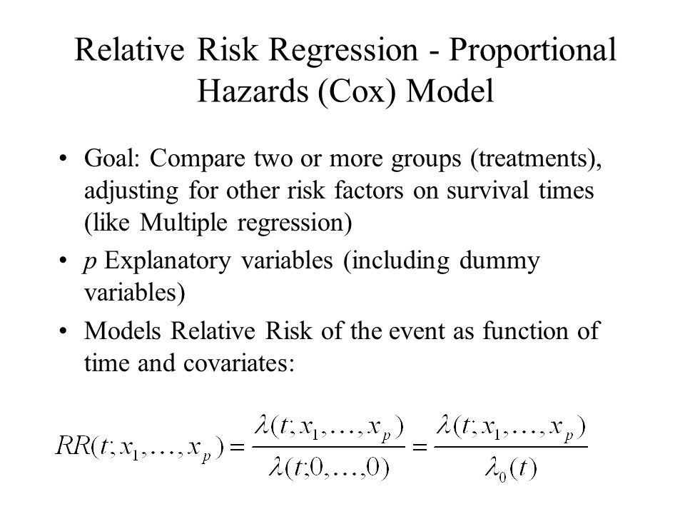 Relative Risk Regression - Proportional Hazards (Cox) Model Goal: Compare two or more groups (treatments), adjusting for other risk factors on survival times (like Multiple regression) p Explanatory variables (including dummy variables) Models Relative Risk of the event as function of time and covariates: