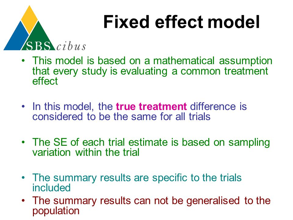 Fixed effect model This model is based on a mathematical assumption that every study is evaluating a common treatment effect In this model, the true t