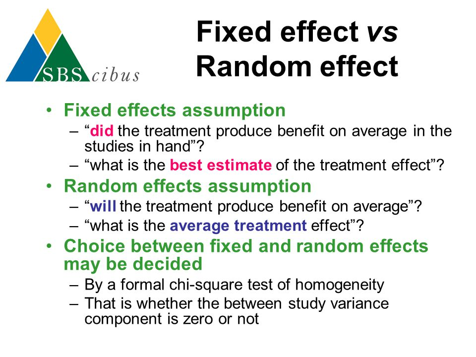 "Fixed effect vs Random effect Fixed effects assumption –""did the treatment produce benefit on average in the studies in hand""? –""what is the best esti"