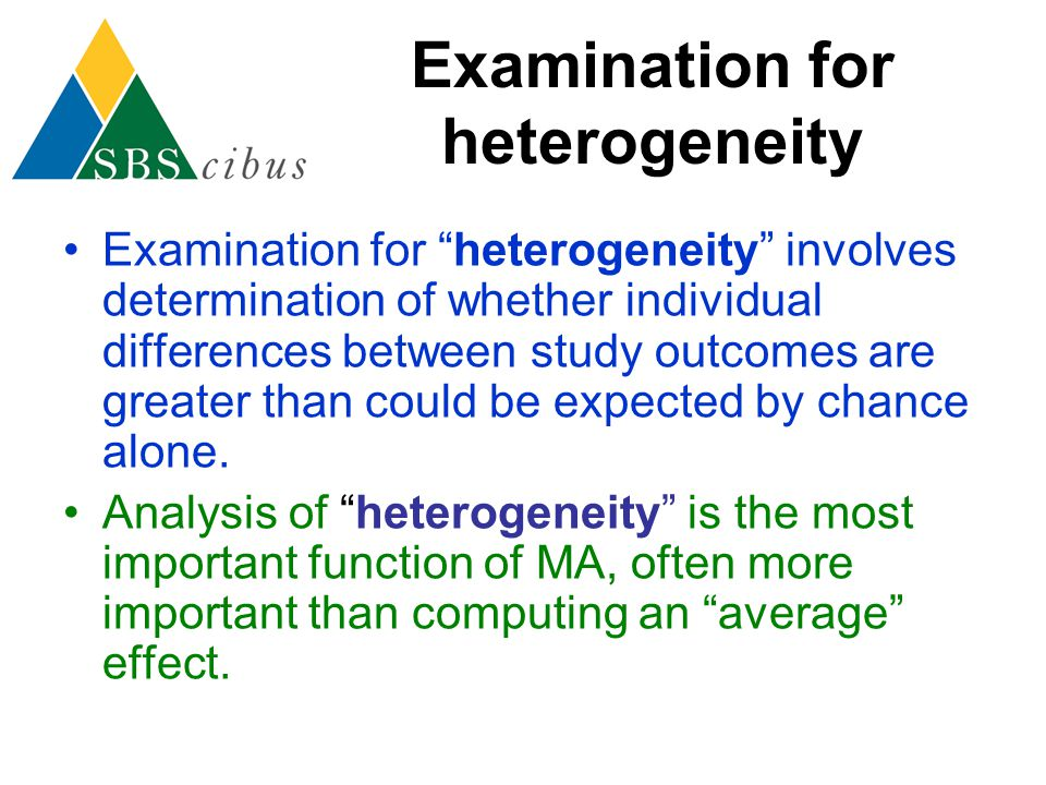 "Examination for heterogeneity Examination for ""heterogeneity"" involves determination of whether individual differences between study outcomes are grea"