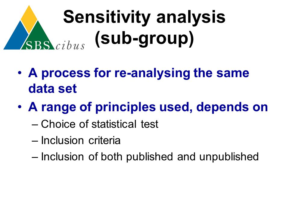 Sensitivity analysis (sub-group) A process for re-analysing the same data set A range of principles used, depends on –Choice of statistical test –Incl