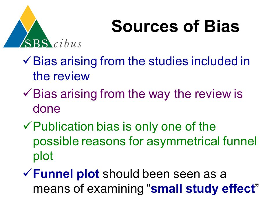 Sources of Bias Bias arising from the studies included in the review Bias arising from the way the review is done Publication bias is only one of the