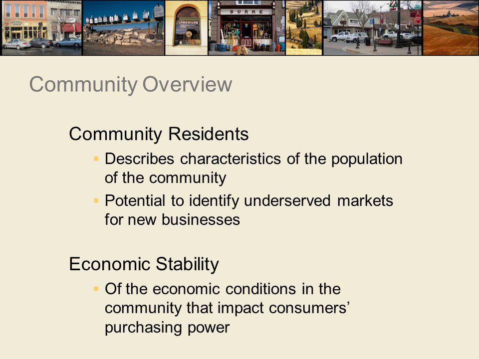 Community Residents  Describes characteristics of the population of the community  Potential to identify underserved markets for new businesses Economic Stability  Of the economic conditions in the community that impact consumers' purchasing power Community Overview