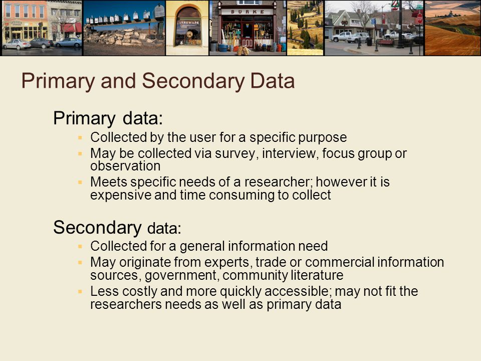 Primary and Secondary Data Primary data:  Collected by the user for a specific purpose  May be collected via survey, interview, focus group or observation  Meets specific needs of a researcher; however it is expensive and time consuming to collect Secondary data:  Collected for a general information need  May originate from experts, trade or commercial information sources, government, community literature  Less costly and more quickly accessible; may not fit the researchers needs as well as primary data