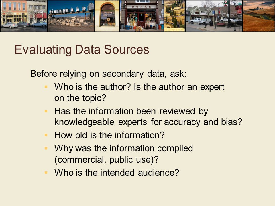 Evaluating Data Sources Before relying on secondary data, ask:  Who is the author.