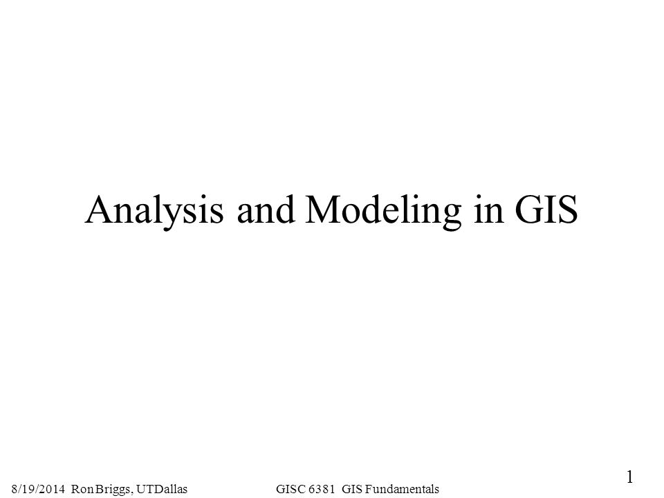 1 8/19/2014 Ron Briggs, UTDallas GISC 6381 GIS Fundamentals Analysis and Modeling in GIS