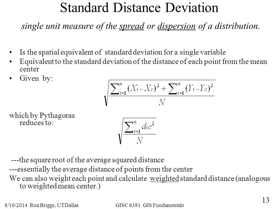 13 8/19/2014 Ron Briggs, UTDallas GISC 6381 GIS Fundamentals Standard Distance Deviation single unit measure of the spread or dispersion of a distribu