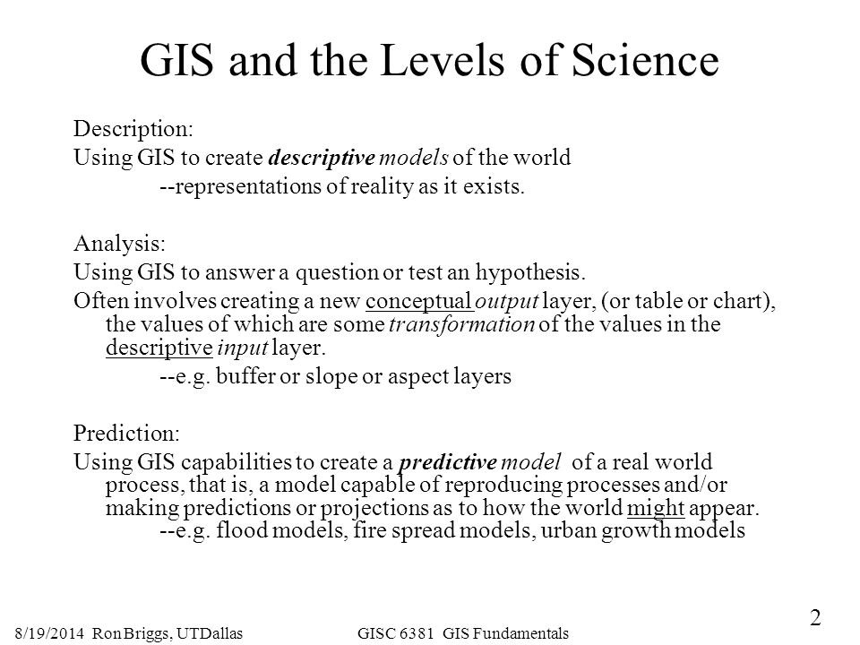 2 8/19/2014 Ron Briggs, UTDallas GISC 6381 GIS Fundamentals GIS and the Levels of Science Description: Using GIS to create descriptive models of the w