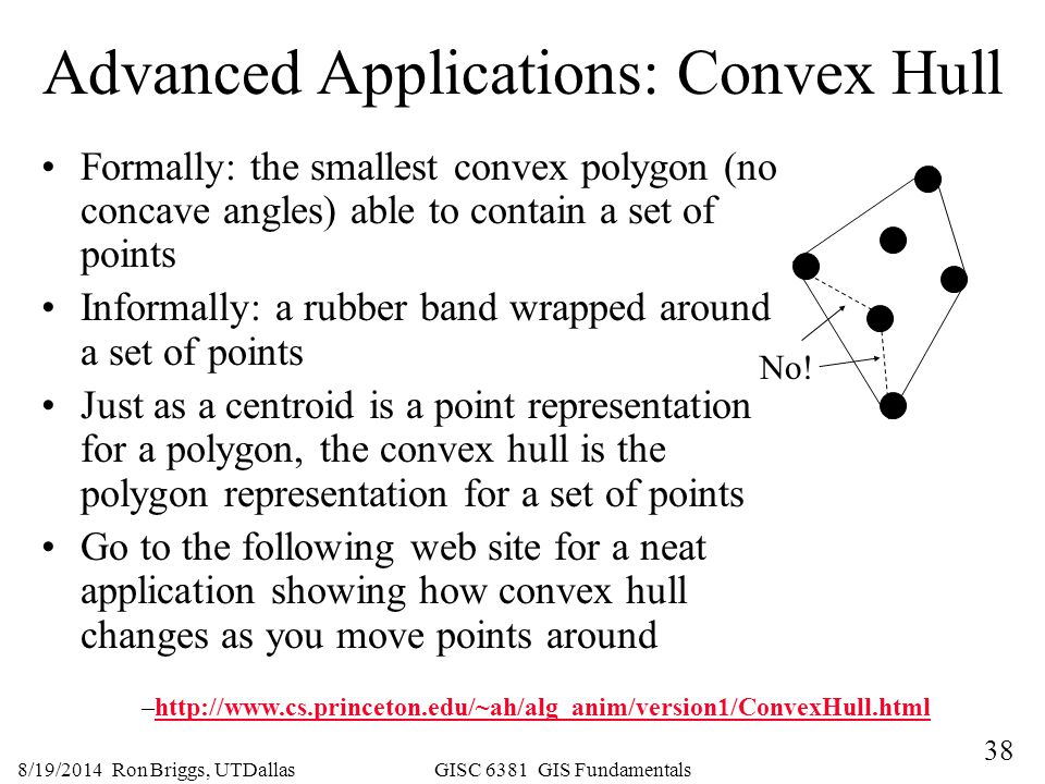 38 8/19/2014 Ron Briggs, UTDallas GISC 6381 GIS Fundamentals Advanced Applications: Convex Hull Formally: the smallest convex polygon (no concave angl