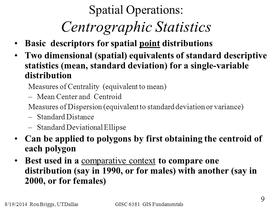 9 8/19/2014 Ron Briggs, UTDallas GISC 6381 GIS Fundamentals Spatial Operations: Centrographic Statistics Basic descriptors for spatial point distribut