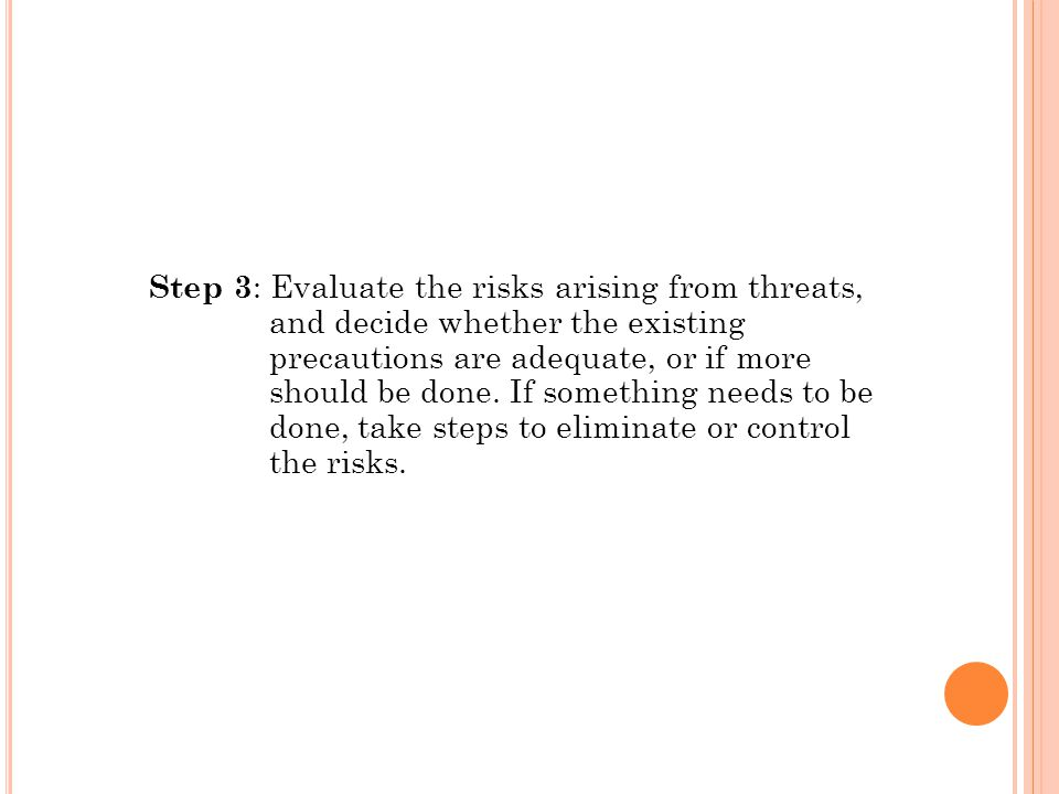 Step 3 : Evaluate the risks arising from threats, and decide whether the existing precautions are adequate, or if more should be done.