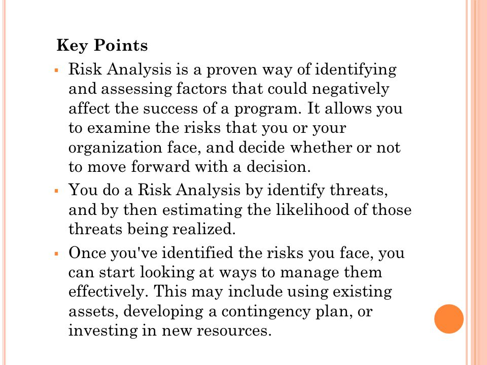 Key Points  Risk Analysis is a proven way of identifying and assessing factors that could negatively affect the success of a program.