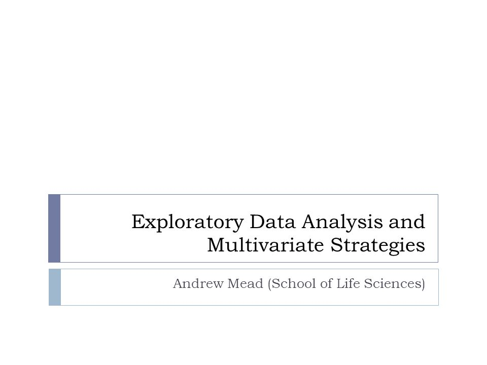 Exploratory Data Analysis and Multivariate Strategies Andrew Mead (School of Life Sciences)