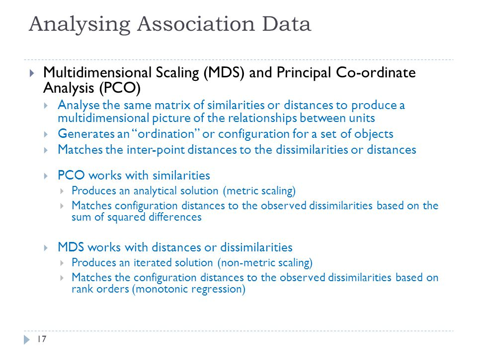 Analysing Association Data  Multidimensional Scaling (MDS) and Principal Co-ordinate Analysis (PCO)  Analyse the same matrix of similarities or distances to produce a multidimensional picture of the relationships between units  Generates an ordination or configuration for a set of objects  Matches the inter-point distances to the dissimilarities or distances  PCO works with similarities  Produces an analytical solution (metric scaling)  Matches configuration distances to the observed dissimilarities based on the sum of squared differences  MDS works with distances or dissimilarities  Produces an iterated solution (non-metric scaling)  Matches the configuration distances to the observed dissimilarities based on rank orders (monotonic regression) 17