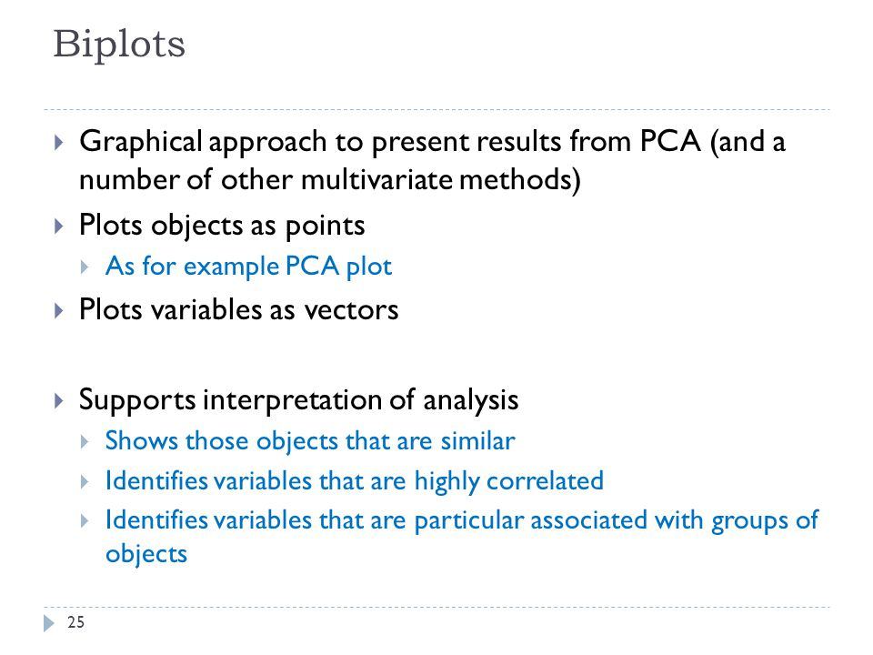 Biplots 25  Graphical approach to present results from PCA (and a number of other multivariate methods)  Plots objects as points  As for example PCA plot  Plots variables as vectors  Supports interpretation of analysis  Shows those objects that are similar  Identifies variables that are highly correlated  Identifies variables that are particular associated with groups of objects