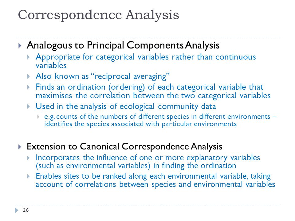 Correspondence Analysis  Analogous to Principal Components Analysis  Appropriate for categorical variables rather than continuous variables  Also known as reciprocal averaging  Finds an ordination (ordering) of each categorical variable that maximises the correlation between the two categorical variables  Used in the analysis of ecological community data  e.g.