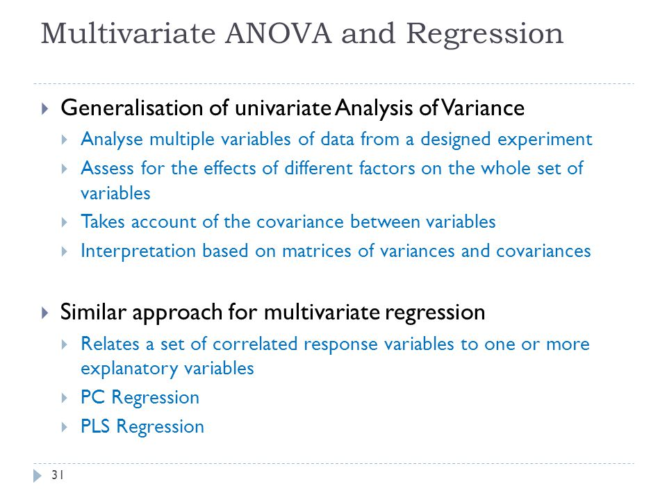 Multivariate ANOVA and Regression  Generalisation of univariate Analysis of Variance  Analyse multiple variables of data from a designed experiment  Assess for the effects of different factors on the whole set of variables  Takes account of the covariance between variables  Interpretation based on matrices of variances and covariances  Similar approach for multivariate regression  Relates a set of correlated response variables to one or more explanatory variables  PC Regression  PLS Regression 31