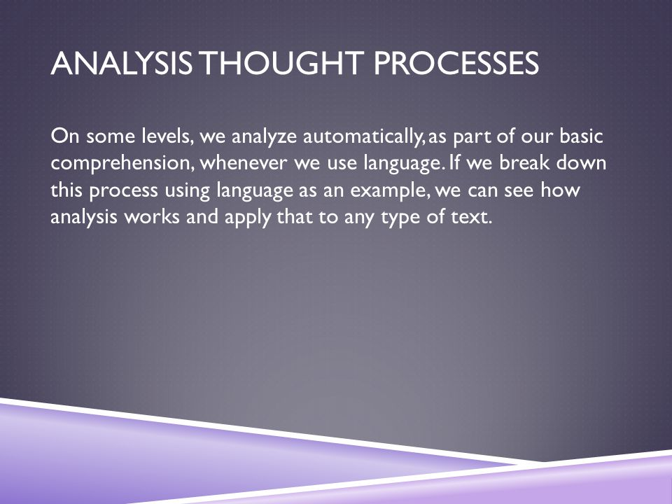 ANALYSIS THOUGHT PROCESSES On some levels, we analyze automatically, as part of our basic comprehension, whenever we use language.