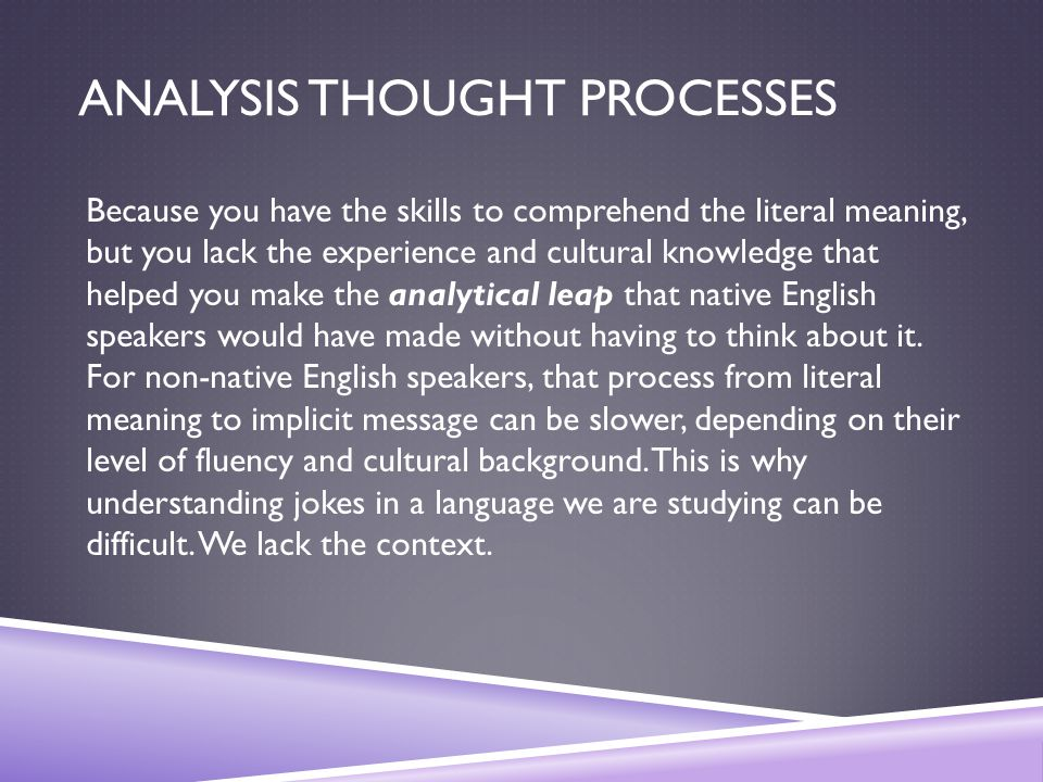 ANALYSIS THOUGHT PROCESSES Because you have the skills to comprehend the literal meaning, but you lack the experience and cultural knowledge that helped you make the analytical leap that native English speakers would have made without having to think about it.