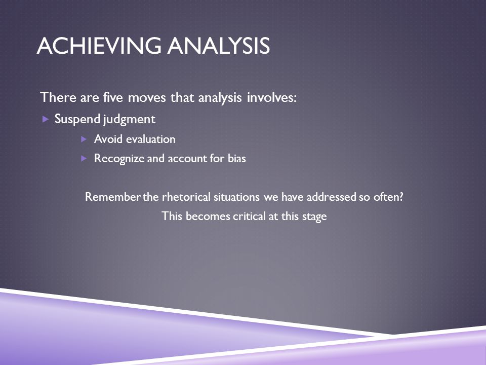 ACHIEVING ANALYSIS There are five moves that analysis involves:  Suspend judgment  Avoid evaluation  Recognize and account for bias Remember the rhetorical situations we have addressed so often.