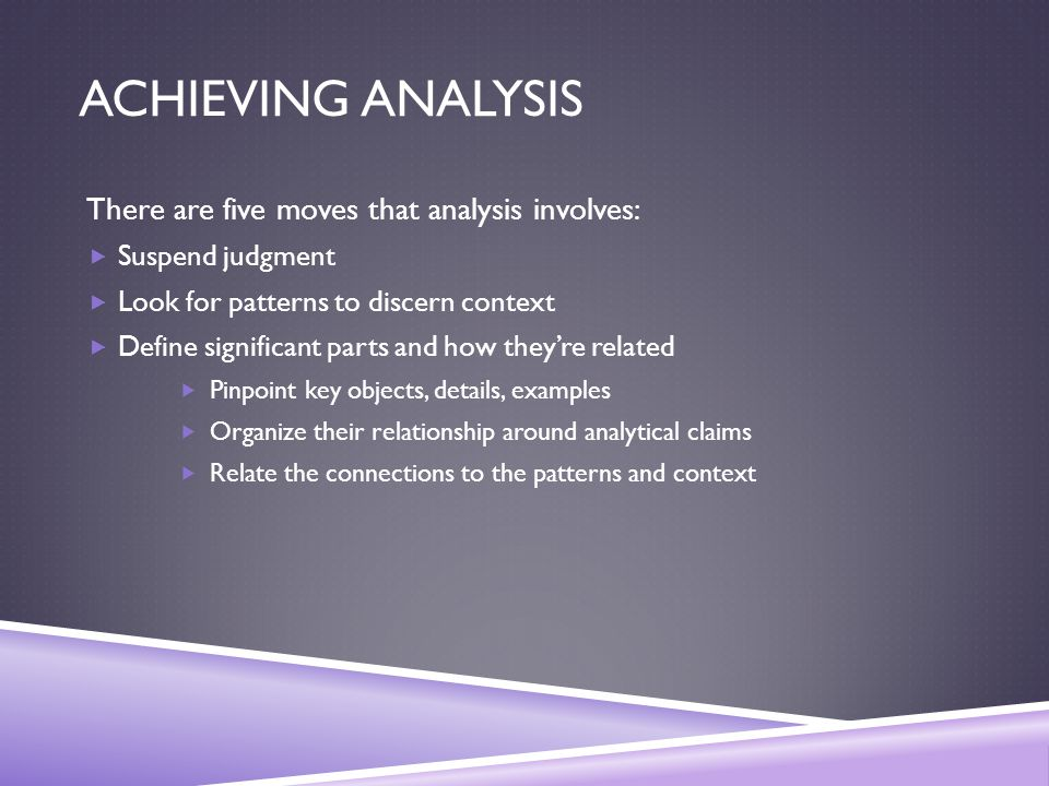 ACHIEVING ANALYSIS There are five moves that analysis involves:  Suspend judgment  Look for patterns to discern context  Define significant parts and how they're related  Pinpoint key objects, details, examples  Organize their relationship around analytical claims  Relate the connections to the patterns and context