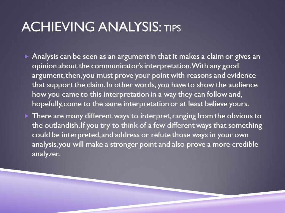 ACHIEVING ANALYSIS: TIPS  Analysis can be seen as an argument in that it makes a claim or gives an opinion about the communicator's interpretation.
