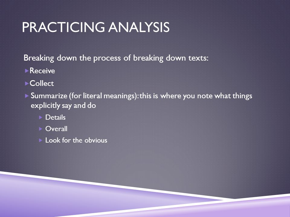 PRACTICING ANALYSIS Breaking down the process of breaking down texts:  Receive  Collect  Summarize (for literal meanings): this is where you note what things explicitly say and do  Details  Overall  Look for the obvious