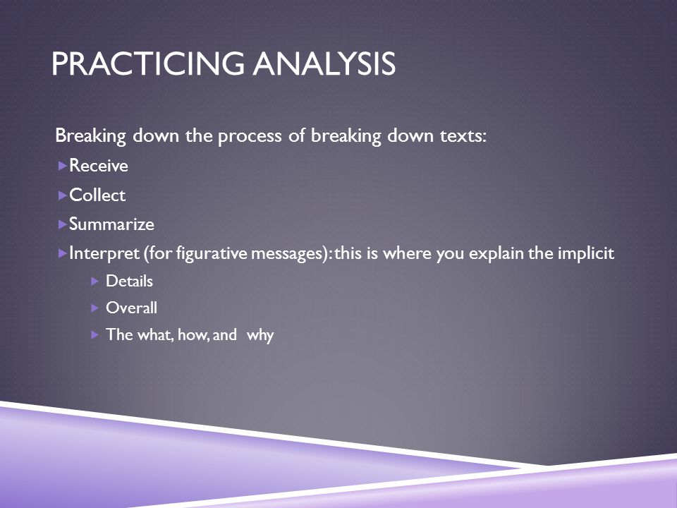 PRACTICING ANALYSIS Breaking down the process of breaking down texts:  Receive  Collect  Summarize  Interpret (for figurative messages): this is where you explain the implicit  Details  Overall  The what, how, and why