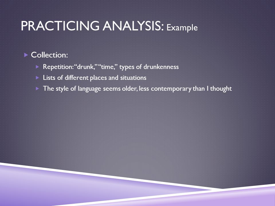 PRACTICING ANALYSIS: Example  Collection:  Repetition: drunk, time, types of drunkenness  Lists of different places and situations  The style of language seems older, less contemporary than I thought