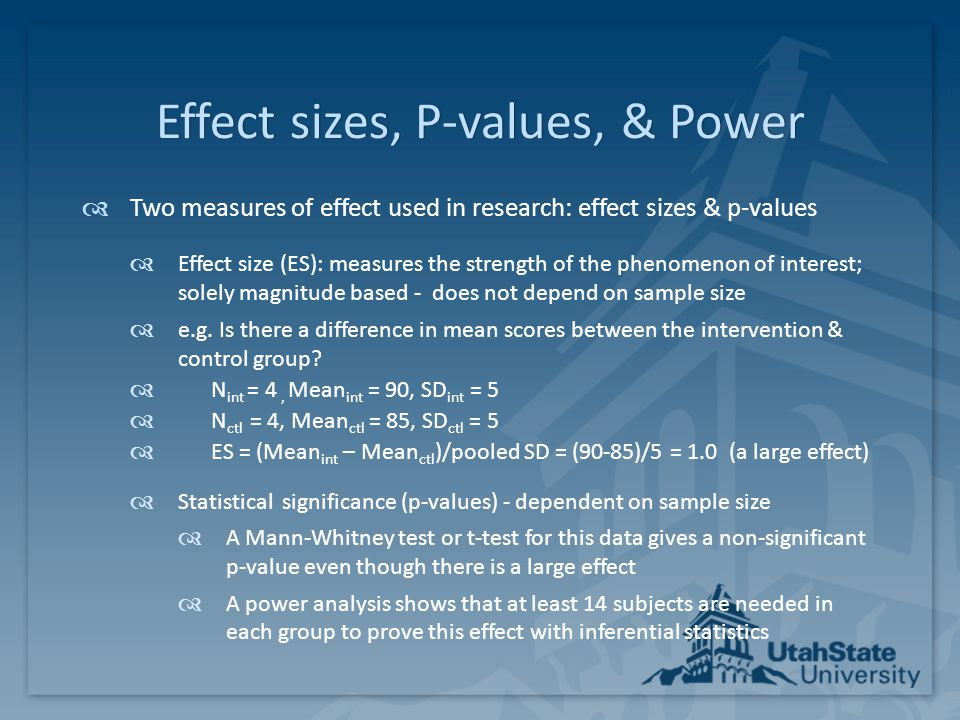Effect sizes, P-values, & PowerEffect sizes, P-values, & Power  Effect sizes (ES) & p-values do not always align  Small studies (< 100) may have medium or large effect but not yield statistically significant p-values  Large studies (> 2000) may have small and often inconsequential effects but be statistically significant  Mid-size studies (> 100 and < 2000) usually have agreement in that medium to large effects generally also yield a p-value <.05  Important in ALL studies to report both effect sizes and p- values and to do a power analysis