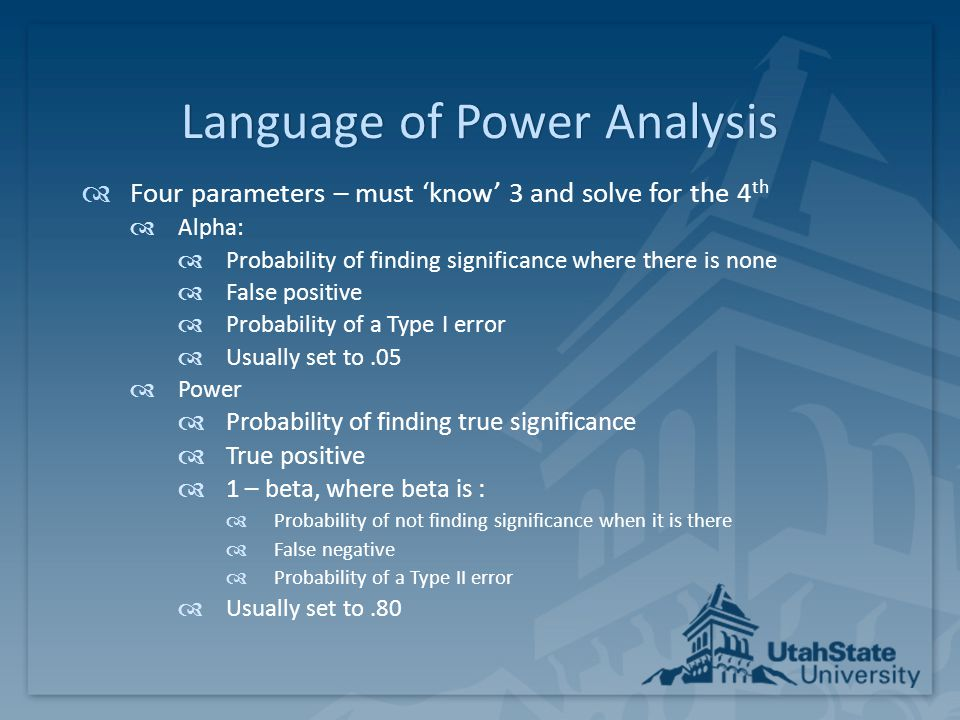 Language of Power AnalysisLanguage of Power Analysis  Four parameters – must 'know' 3 and solve for the 4 th (cont.)  N:  The sample size (usually the parameter you are solving for)  May be known and fixed due to study constraints  Effect size:  Usually the 'expected effect' is ascertained from:  Pilot study results  Published findings from a similar study or studies  May need to be calculated from results if not reported  May need to be translated as design specific using rules of thumb  Field defined 'meaningful effect'  Educated guess (based on informal observations and knowledge of the field)