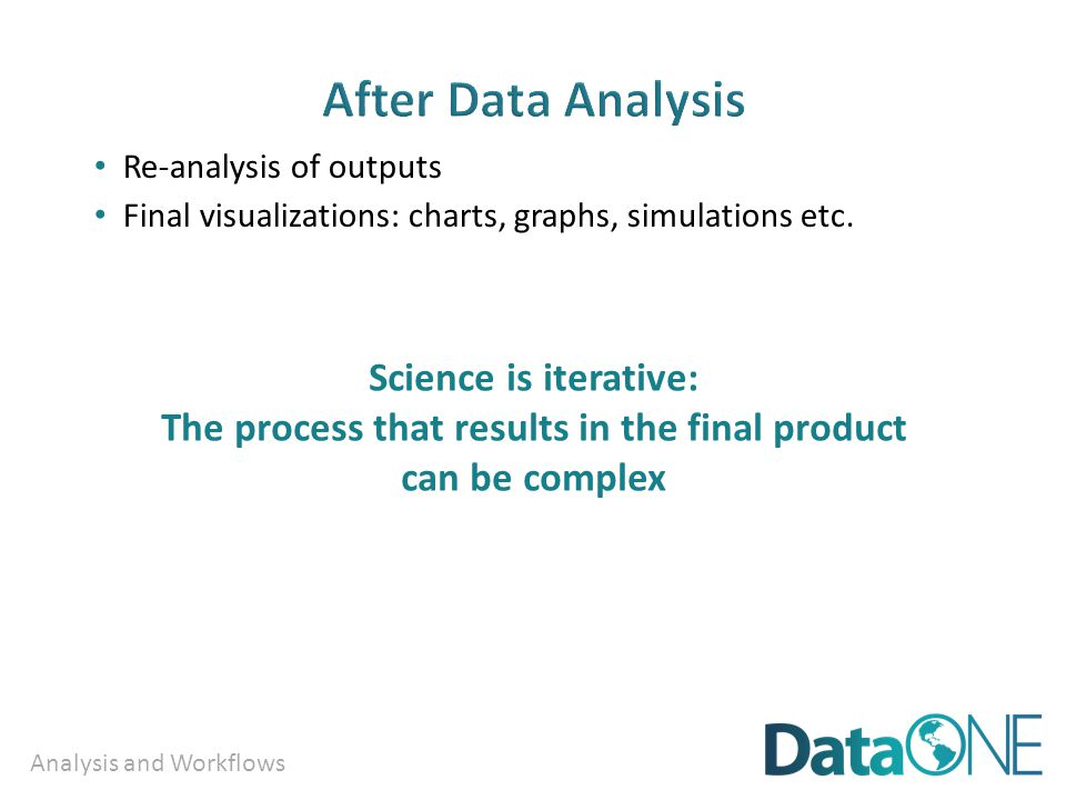 Analysis and Workflows Re-analysis of outputs Final visualizations: charts, graphs, simulations etc. Science is iterative: The process that results in