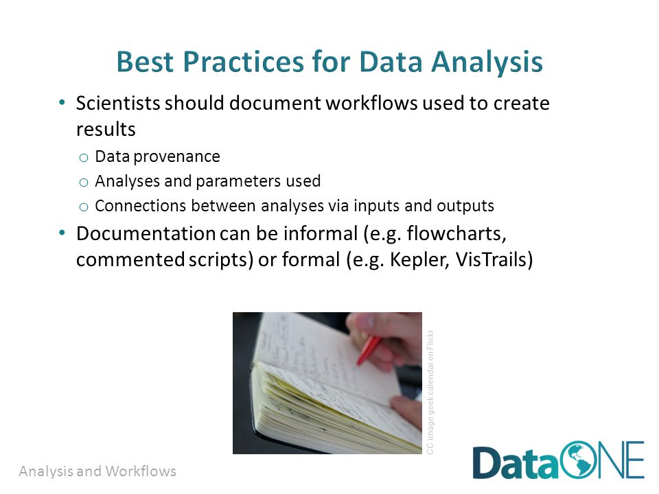 Analysis and Workflows Scientists should document workflows used to create results o Data provenance o Analyses and parameters used o Connections betw