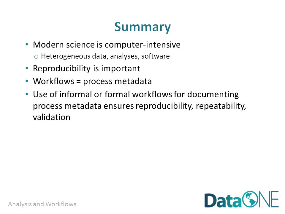 Analysis and Workflows Modern science is computer-intensive o Heterogeneous data, analyses, software Reproducibility is important Workflows = process