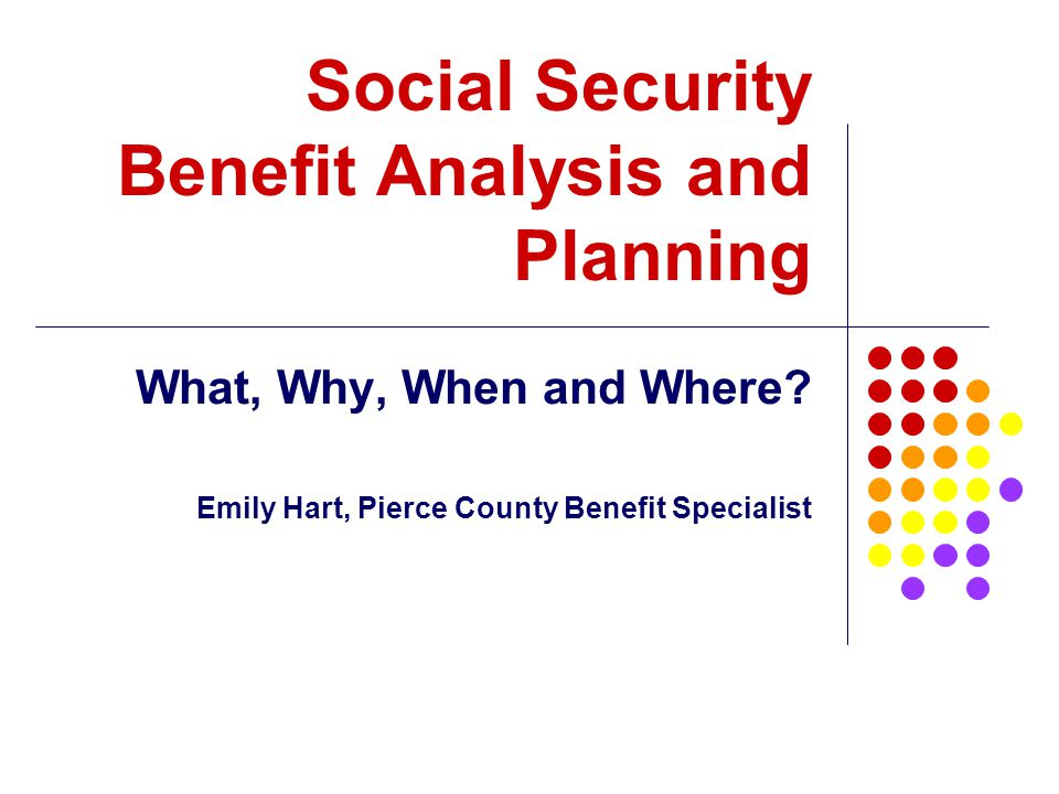 Social Security Benefit Analysis and Planning What, Why, When and Where? Emily Hart, Pierce County Benefit Specialist