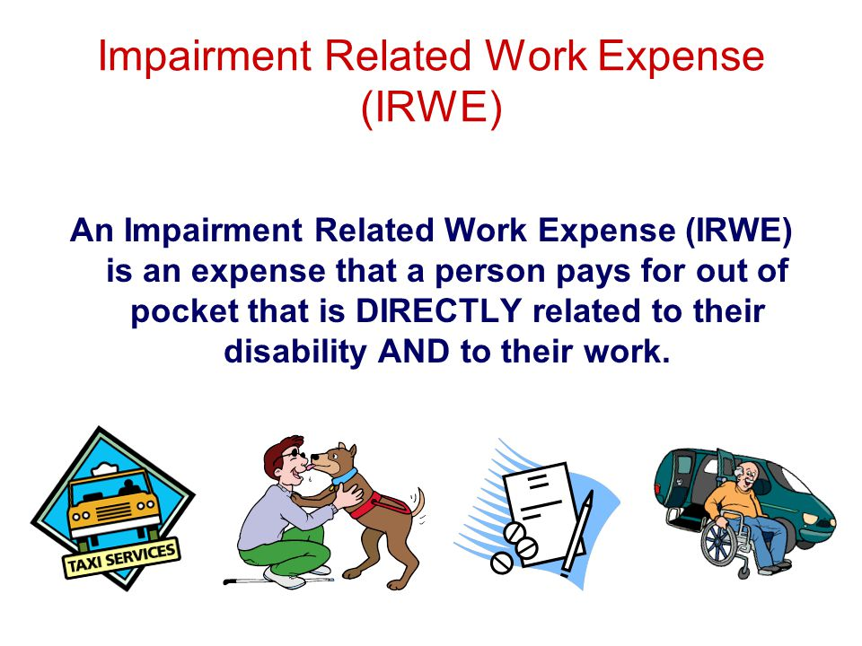 Impairment Related Work Expense (IRWE) An Impairment Related Work Expense (IRWE) is an expense that a person pays for out of pocket that is DIRECTLY related to their disability AND to their work.