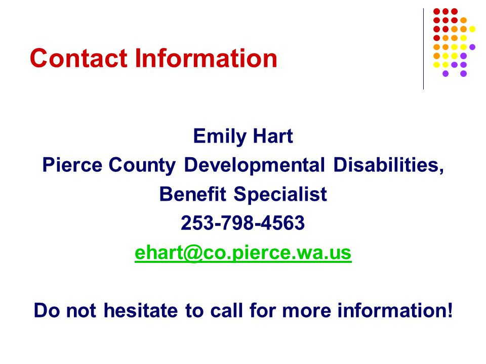 Contact Information Emily Hart Pierce County Developmental Disabilities, Benefit Specialist 253-798-4563 ehart@co.pierce.wa.us Do not hesitate to call