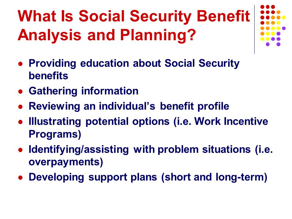 What Is Social Security Benefit Analysis and Planning? Providing education about Social Security benefits Gathering information Reviewing an individua