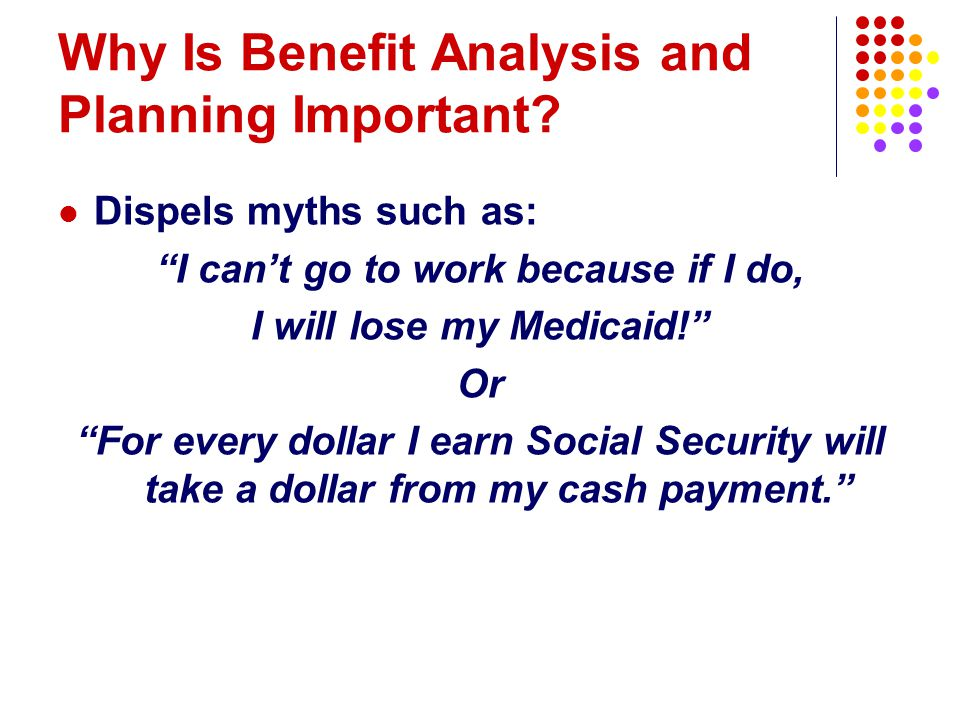 """Why Is Benefit Analysis and Planning Important? Dispels myths such as: """"I can't go to work because if I do, I will lose my Medicaid!"""" Or """"For every do"""