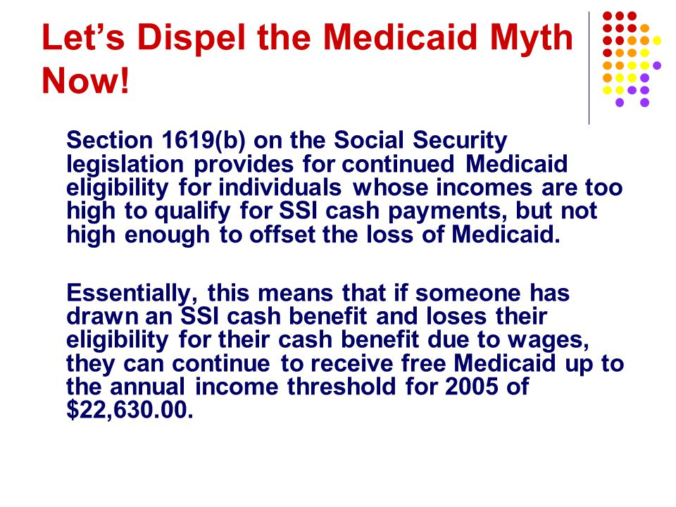 Let's Dispel the Medicaid Myth Now! Section 1619(b) on the Social Security legislation provides for continued Medicaid eligibility for individuals who