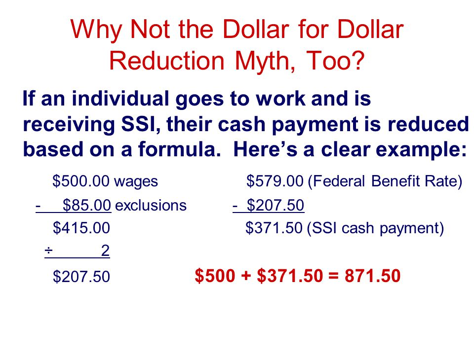 Why Not the Dollar for Dollar Reduction Myth, Too? If an individual goes to work and is receiving SSI, their cash payment is reduced based on a formul