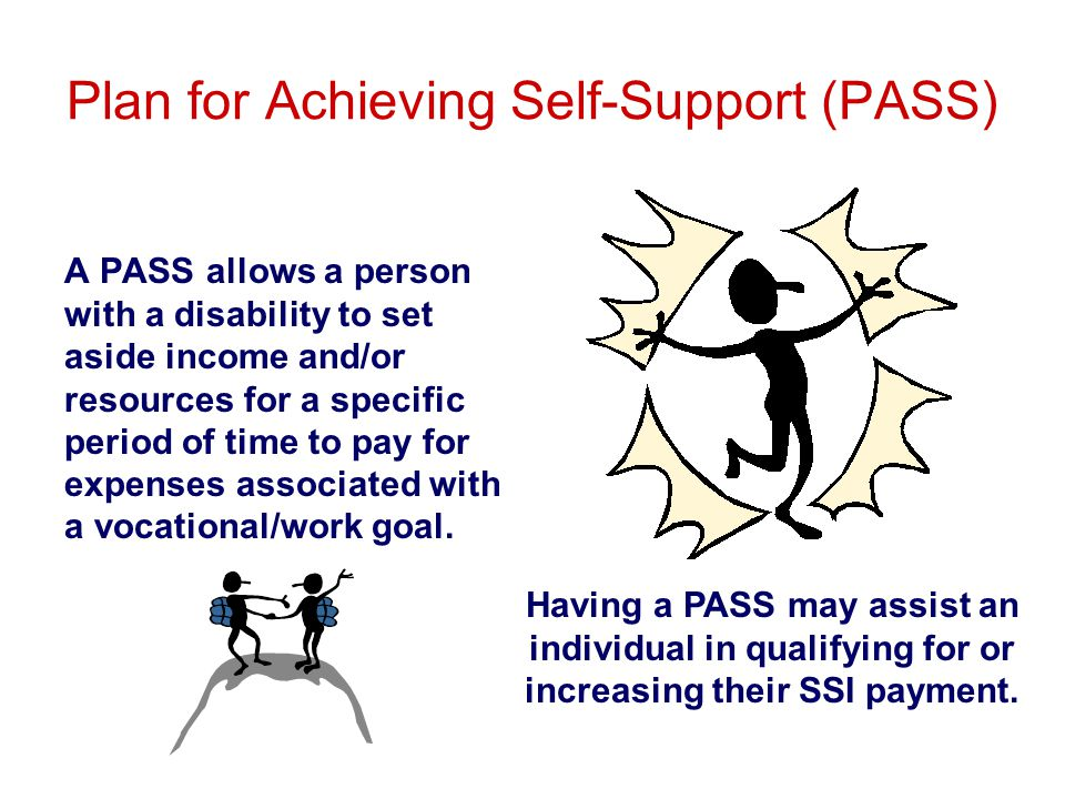 Plan for Achieving Self-Support (PASS) A PASS allows a person with a disability to set aside income and/or resources for a specific period of time to