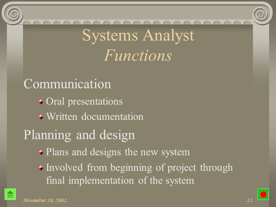 November 20, 200211 Systems Analyst Functions Coordination Schedules and system-related tasks Personnel Manager Programmers Users Vendors of computer