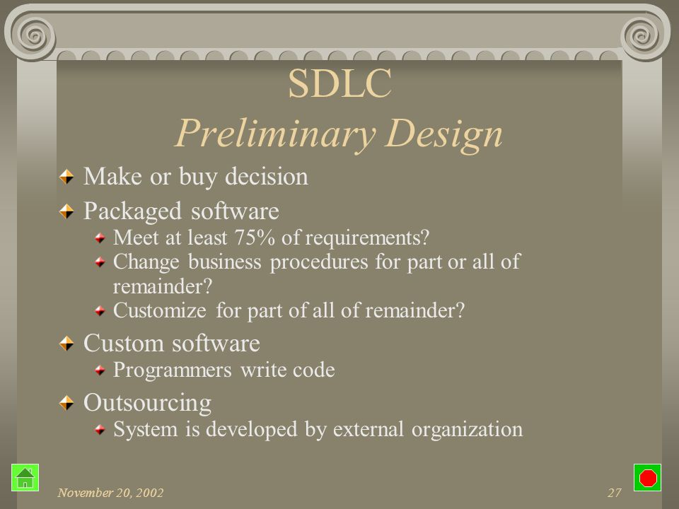 November 20, 200226 SDLC Preliminary Design Major system aspects Centralized or distributed Online or batch PC-based.