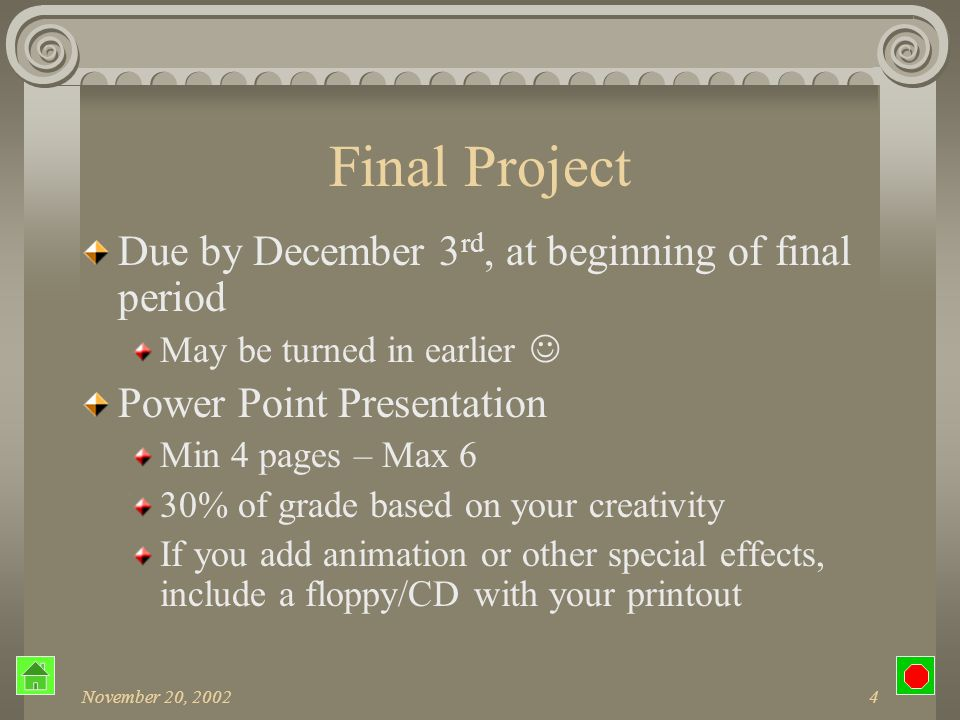 November 20, 20024 Final Project Due by December 3 rd, at beginning of final period May be turned in earlier Power Point Presentation Min 4 pages – Max 6 30% of grade based on your creativity If you add animation or other special effects, include a floppy/CD with your printout