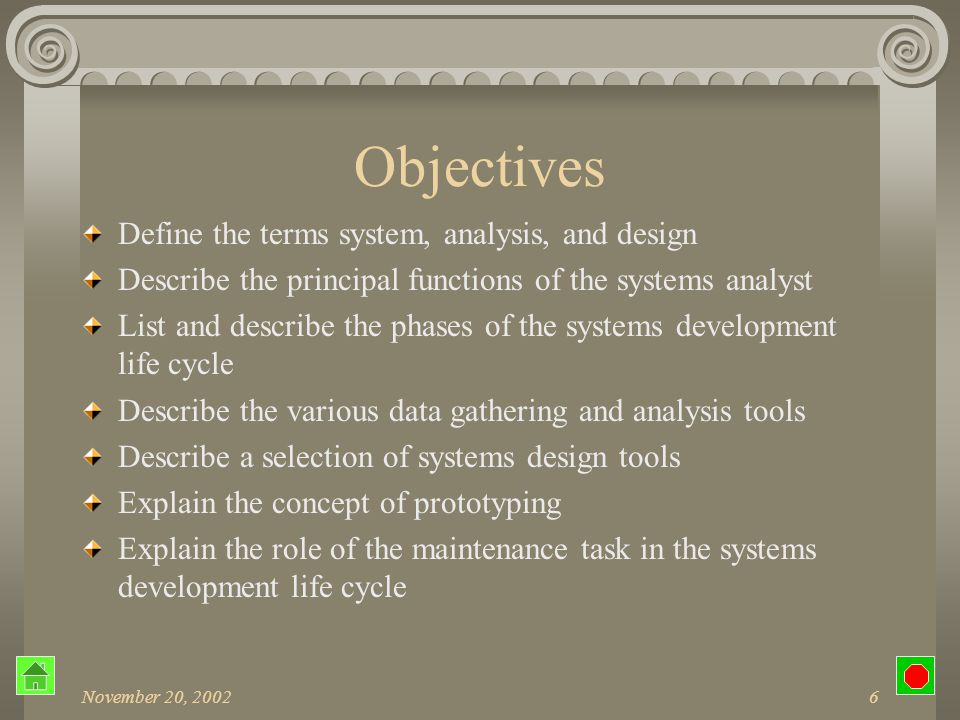 November 20, 20026 Objectives Define the terms system, analysis, and design Describe the principal functions of the systems analyst List and describe the phases of the systems development life cycle Describe the various data gathering and analysis tools Describe a selection of systems design tools Explain the concept of prototyping Explain the role of the maintenance task in the systems development life cycle