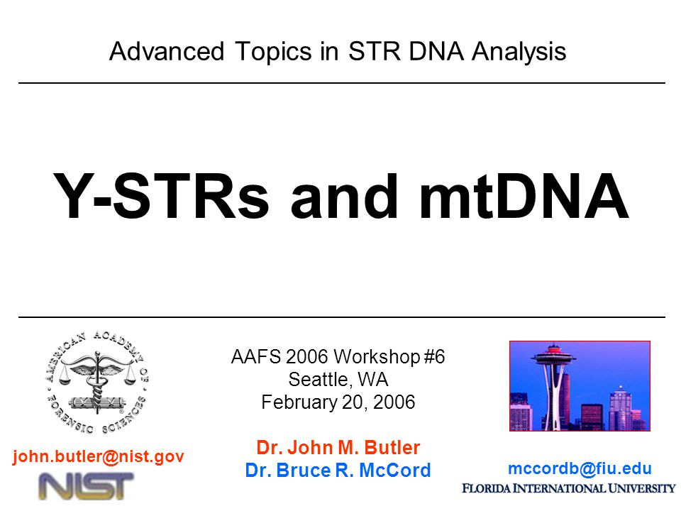 Advanced Topics in STR DNA Analysis AAFS 2006 Workshop #6 Seattle, WA February 20, 2006 Dr. John M. Butler Dr. Bruce R. McCord Y-STRs and mtDNA mccord