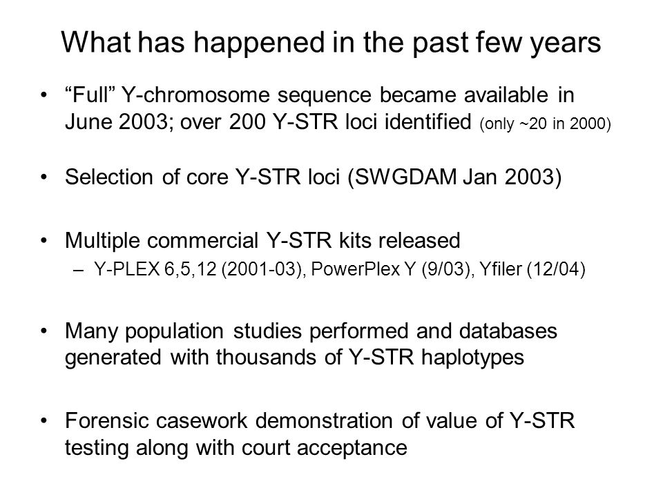 """What has happened in the past few years """"Full"""" Y-chromosome sequence became available in June 2003; over 200 Y-STR loci identified (only ~20 in 2000)"""