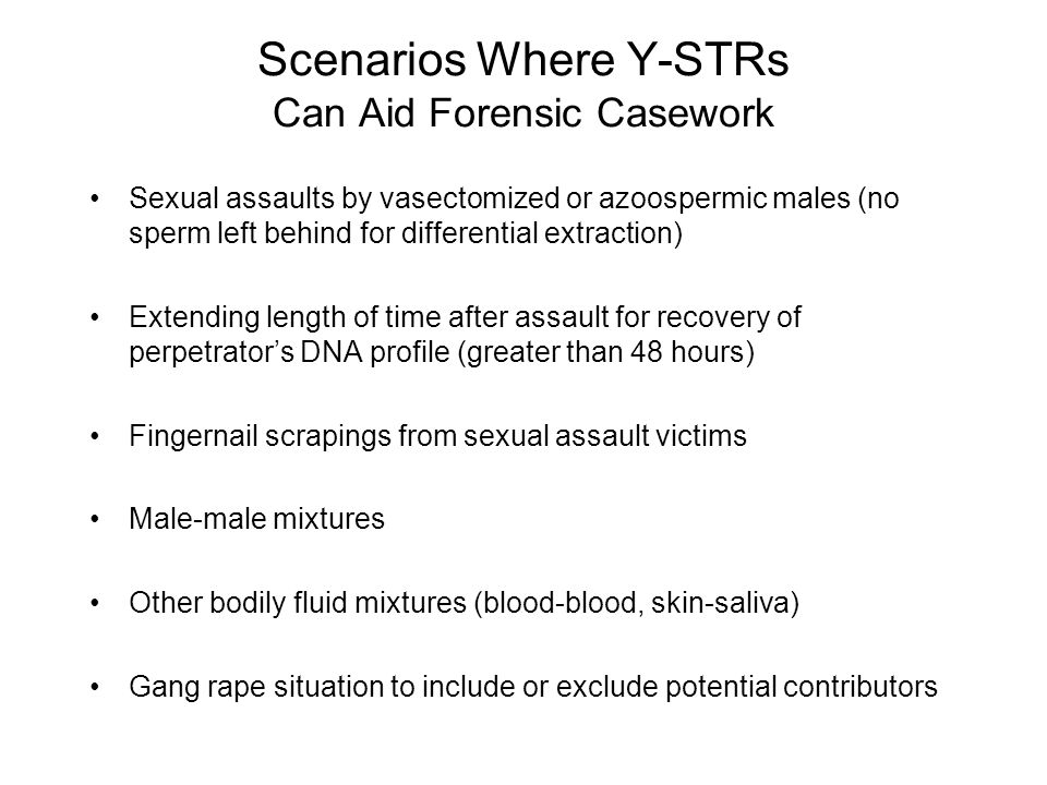 Scenarios Where Y-STRs Can Aid Forensic Casework Sexual assaults by vasectomized or azoospermic males (no sperm left behind for differential extractio