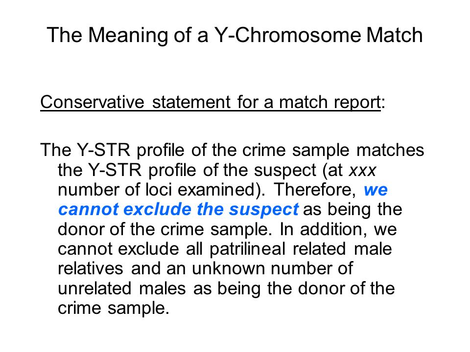 The Meaning of a Y-Chromosome Match Conservative statement for a match report: The Y-STR profile of the crime sample matches the Y-STR profile of the